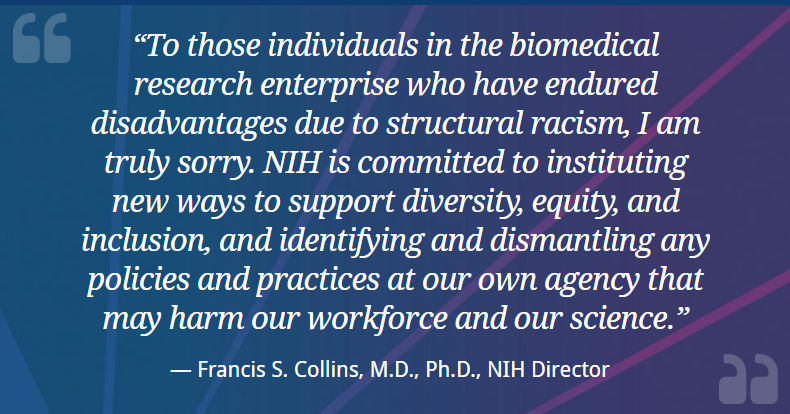 To those individuals in the biomedical research enterprise who have endured disadvantages due to structural racism, I am truly sorry. NIH is committed to instituting new ways to support diversity, equity, and inclusion, and identifying and dismantling any policies and practices at our own agency that may harm our workforce and our science. — Francis S. Collins, M.D., Ph.D., NIH Director